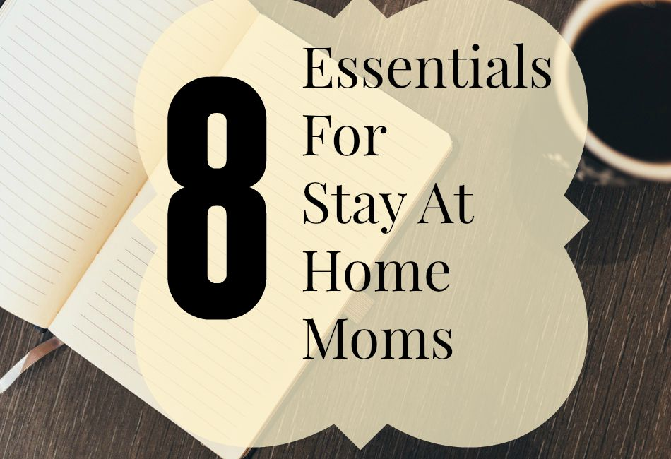 8 Essentials for Stay at Home Moms